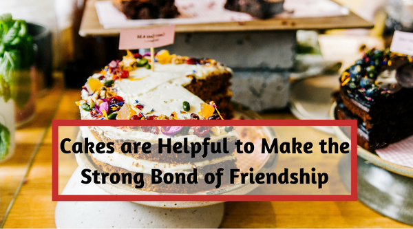 Cakes are Helpful to Make the Strong Bond of Friendship
