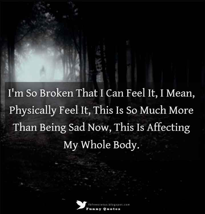 I'm So Broken That I Can Feel It, I Mean, Physically Feel It, This Is So Much More Than Being Sad Now, This Is Affecting My Whole Body.