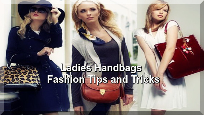 Ladies Handbags Fashion Tips and Tricks