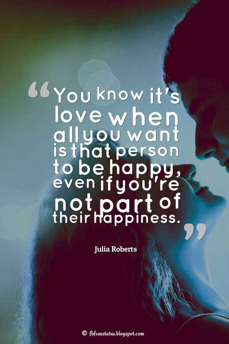 'You know it's love when all you want is that person to be happy, even if you're not part of their happiness.' ? Julia Roberts quotes about love