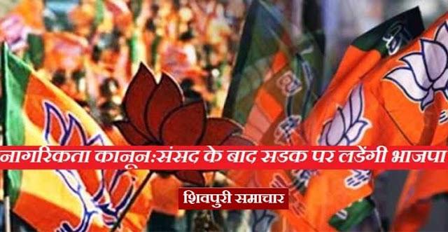 नागरिकता कानून के लिए संसद के बाद सड़क पर उतरेगी भाजपा, करेगी कलेक्ट्रेट का घेराव | Shivpuri News