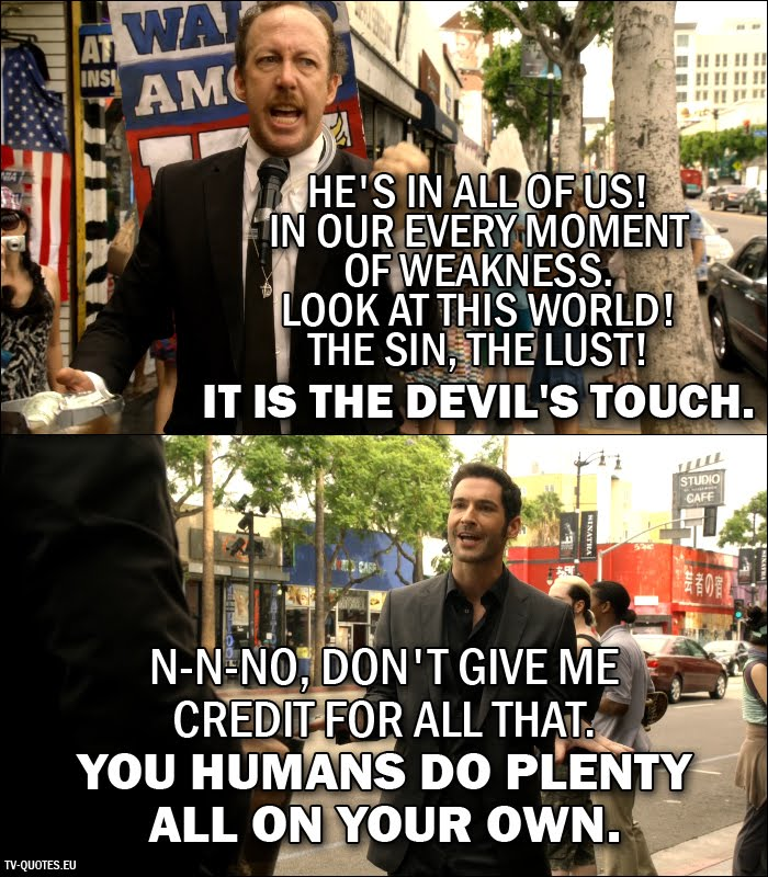 12 Best Lucifer Quotes from Lucifer, Stay. Good Devil. (1x02) - Street Preacher: He's in all of us! In our every moment of weakness. Look at this world! The sin, the lust! It is the Devil's touch. Lucifer Morningstar: N-N-No, don't give me credit for all that. You humans do plenty all on your own.