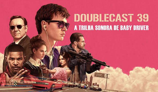 Doublecast 39 - Trilha sonora de Baby Driver