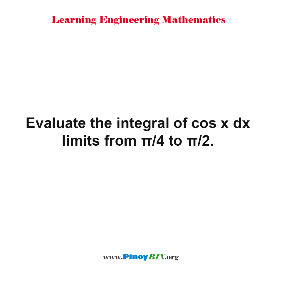 Evaluate the integral of cos x dx limits from π/4 to π/2.