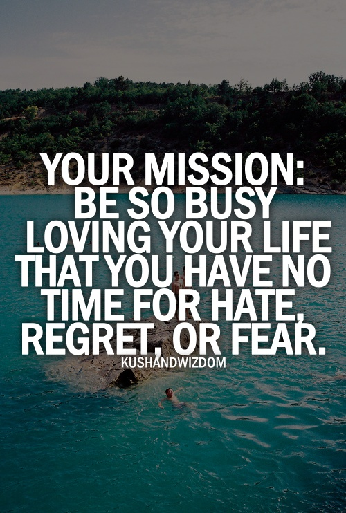 Your Mission : Be so busy loving your life that you have ...
