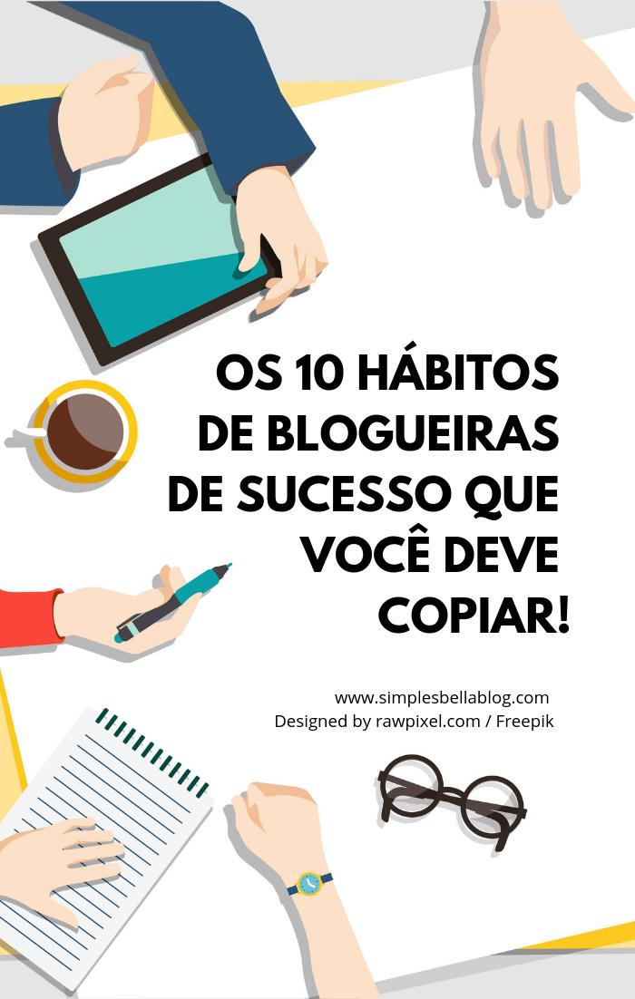 Os 10 hábitos de blogueiras de sucesso que você deve copiar!
