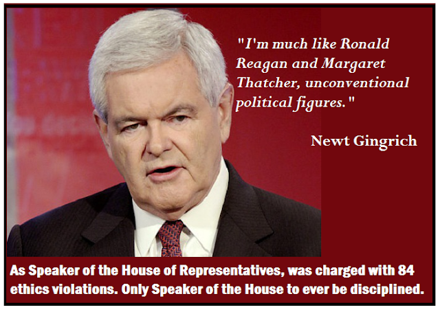 "Newt Gingrich; ""Because I am much like Reagan and Margaret Thatcher, I'm such an unconventional political figure."""