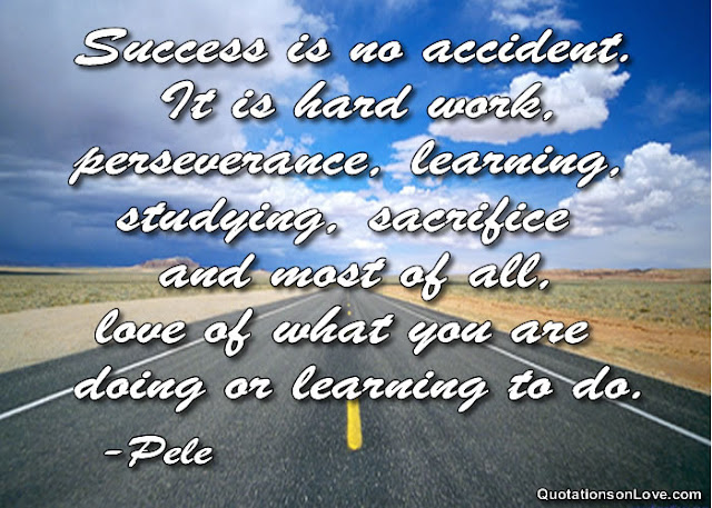 Success is no accident. It is hard work, perseverance, learning, studying, sacrifice and most of all, love of what you are doing or learning to do. Pele