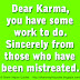 Dear Karma, you have some work to do. Sincerely from those who have been mistreated.