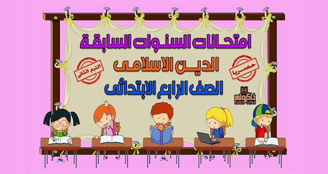 حصريا امتحانات السنوات السابقة في منهج الدين الاسلامي للصف الرابع الابتدائي الترم الثاني