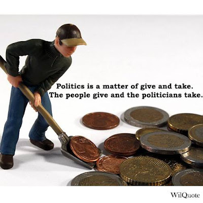 Politics is a matter of give and take-- the people give and the politicians take.