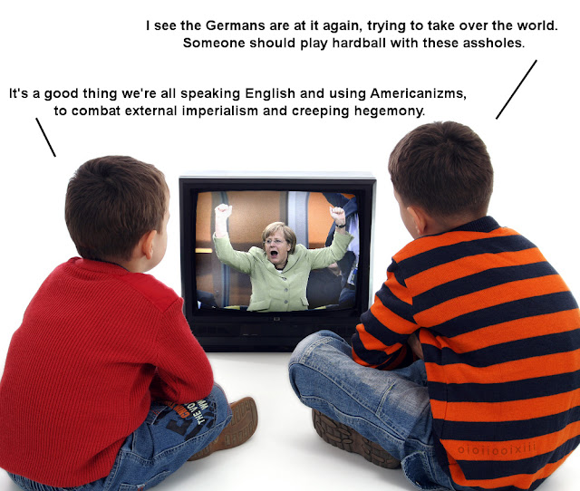Two children sit in front of a CRT television, showing a triumphant image of Angela Merkel. Speach bubbles emanate from both children: 'I see the Germans are at it again, trying to take over the world. Someone should play hardball with these assholes'. The other child responds: 'It's a good thing we're all speaking English and using Americanizms, to combat external imperialism and creeping hegemony'.