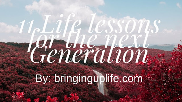 http://www.bringinguplife.com/11-life-lessons-for-the-next-generation/