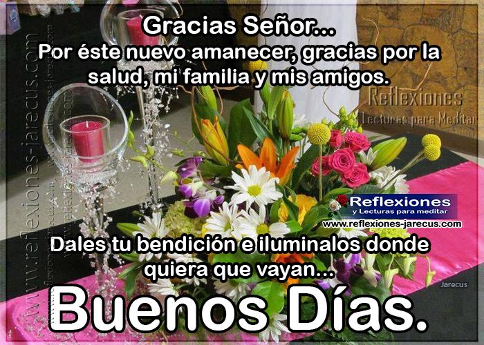 Gracias Señor por éste nuevo amanecer, gracias por la salud, mi familia y mis amigos. Dales tu bendición e iluminalos donde quiera que vayan... Buenos días