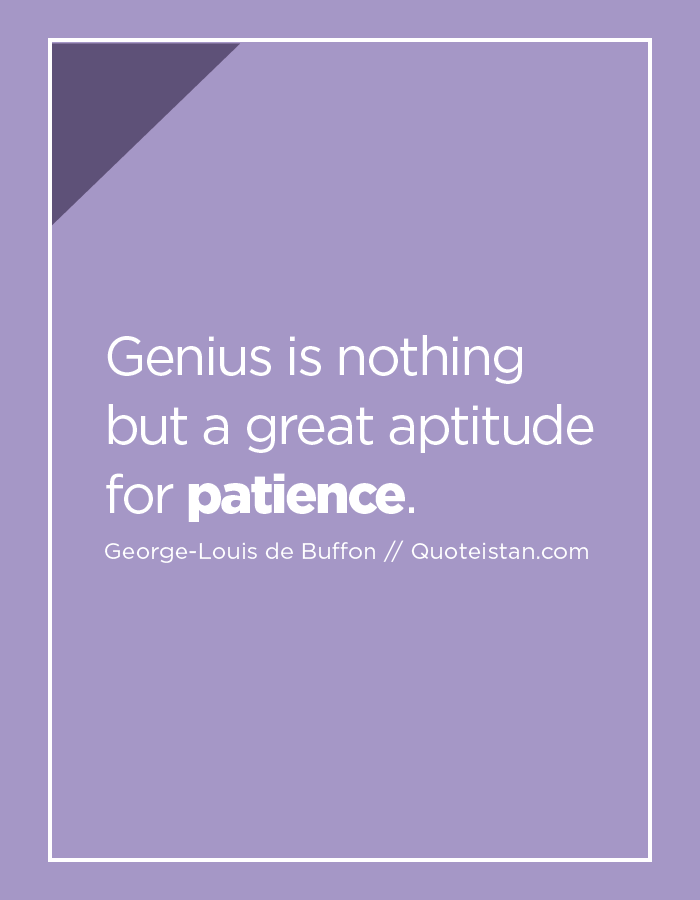 Genius is nothing but a great aptitude for patience.