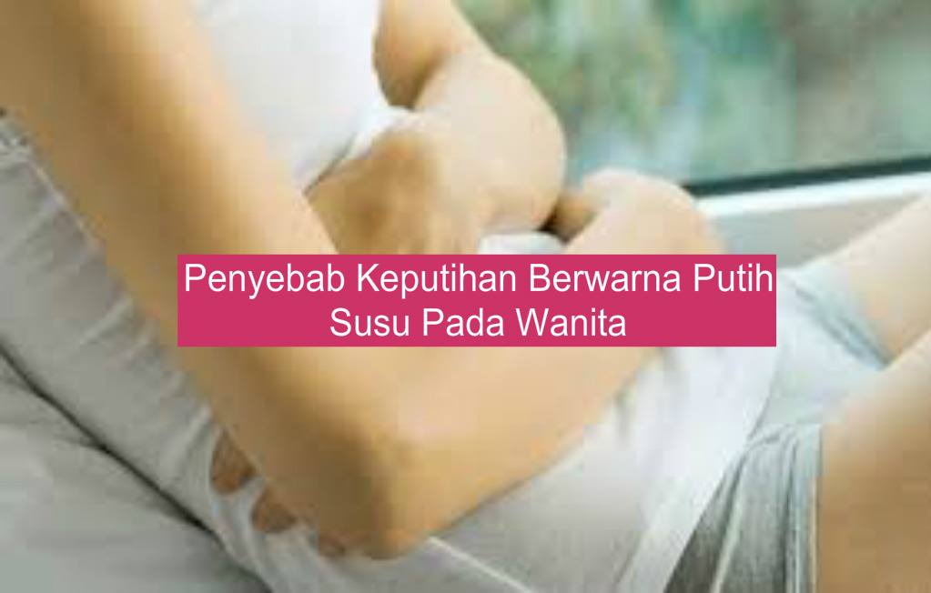 Penyebab Keputihan Berwarna Putih Susu Pada Wanita