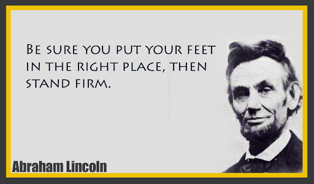 Be sure you put your feet in the right place, then stand firm Abraham Lincoln quotes