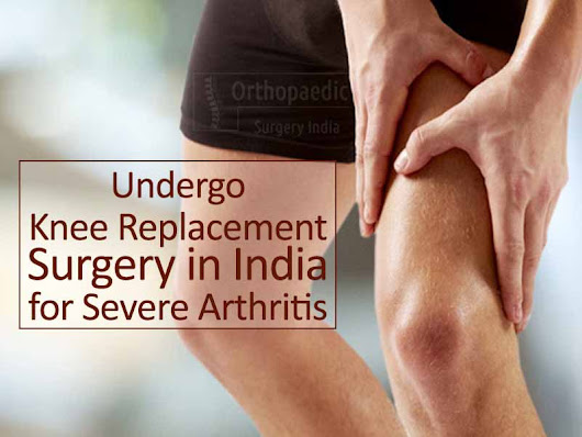 Undergo Knee Replacement Surgery in India for Severe Arthritis