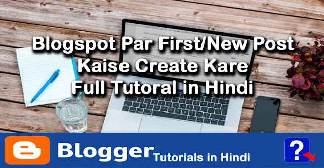 how create new post on blogspot blog in hindi, blogspot tutorials in hindi, blogger par new post kaise likhe
