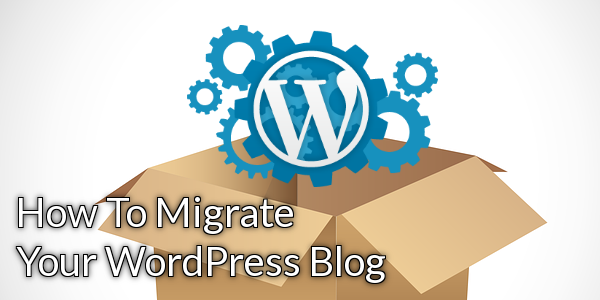 How To Migrate Your WordPress Blog
