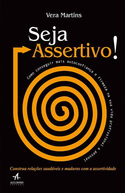 Seja assertivo Como conseguir mais autoconfiança e firmeza na sua vida profissional e pessoal - Vera Martins