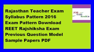 Rajasthan Teacher Exam Syllabus Pattern 2016 Exam Pattern Download REET Rajshiksha Exam Previous Question Model Sample Papers PDF