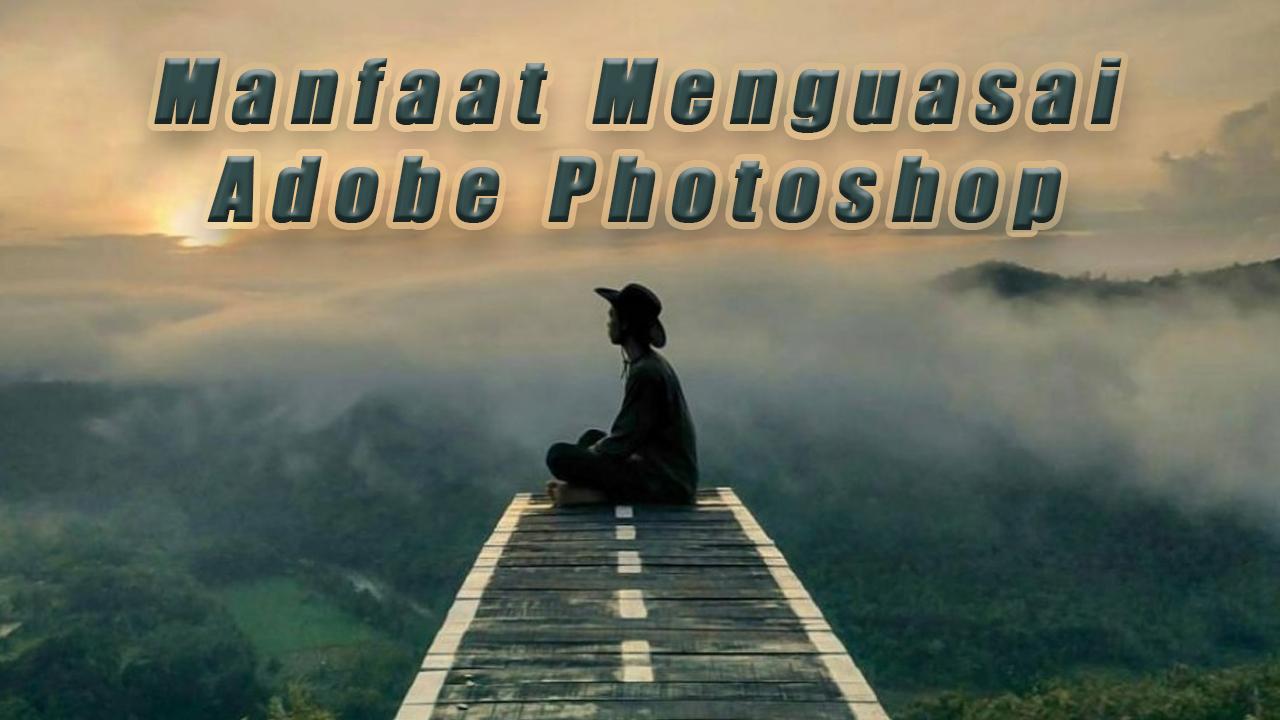 Manfaat Menguasai Adobe Photoshop Pada Kehidupan Kita