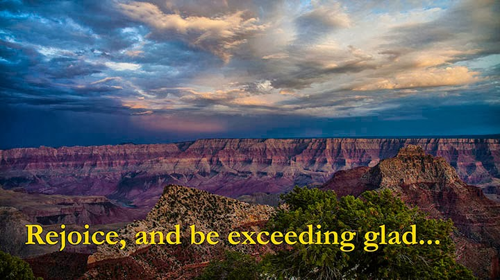 Rejoice, and be exceeding glad...