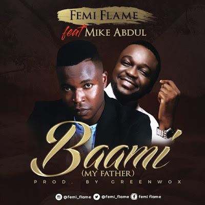 Music: Femi Flame Ft. Mike Abdul – Baami [My Father]