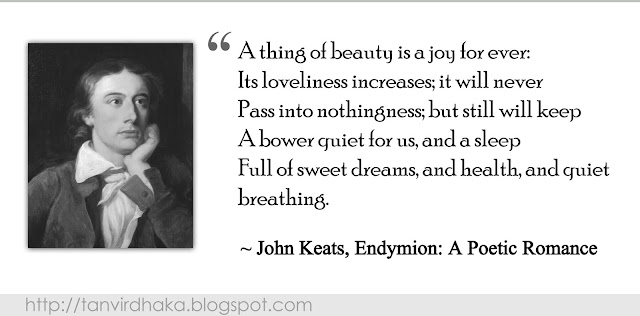 """A thing of beauty is a joy for ever: Its loveliness increases; it will never Pass into nothingness; but still will keep A bower quiet for us, and a sleep Full of sweet dreams, and health, and quiet breathing.""  ~ John Keats, Endymion: A Poetic Romance"