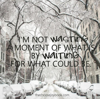 I'm not wasting a moment of what is by waiting for what could be.