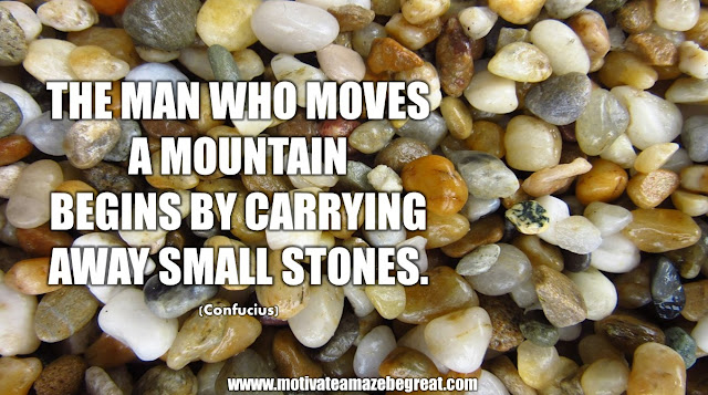 "The Meaning Behind 31 Motivational Quotes: ""The man who moves a mountain begins by carrying away small stones."" -  Confucius"