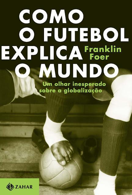 Como o futebol explica o mundo Um olhar inesperado sobre a globalização - Franklin Foer