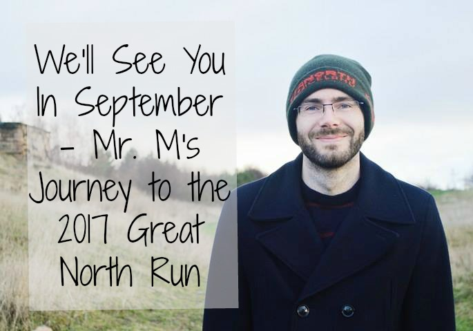 We'll see you in September – Mr. M's Journey to the 2017 Great North Run
