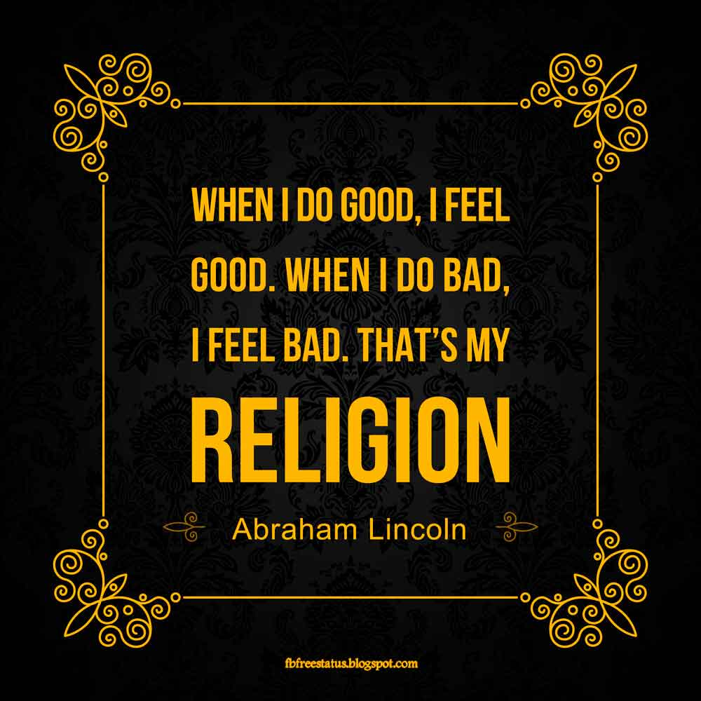 """When I do good, I feel good. When I do bad, I feel bad. That's my religion."" - Abraham Lincoln quote"
