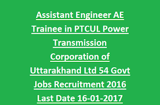 Assistant Engineer AE Trainee in PTCUL Power Transmission Corporation of Uttarakhand Ltd 54 Govt Jobs Recruitment 2016 Last Date 16-01-2017