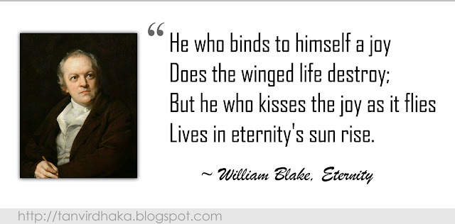 """He who binds to himself a joy Does the winged life destroy; But he who kisses the joy as it flies Lives in eternity's sun rise."" ~ William Blake, Eternity"