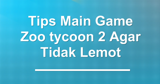 Tips Main Game Zoo tycoon 2 Agar Tidak Lemot