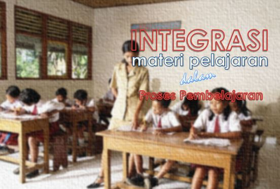 Mengintegrasikan Materi Pelajaran dan Aplikasinya dalam Proses Pembelajaran