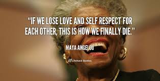 women life quotes by man: If we lose love and self-respect for each other, this is how we finally die.