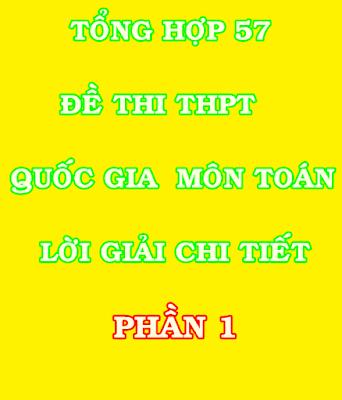Tổng hợp 57 đề thi THPT Quốc Gia môn toán kèm lời giải chi tiết phần 1