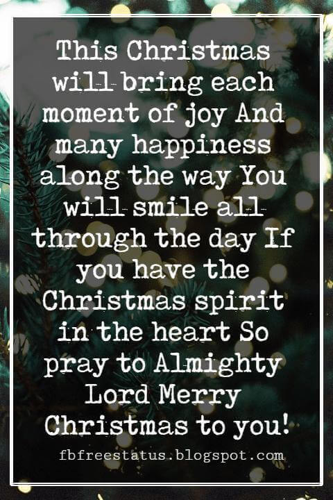 Merry Christmas Blessings, This Christmas will bring each moment of joy And many happiness along the way You will smile all through the day If you have the Christmas spirit in the heart So pray to Almighty Lord Merry Christmas to you!