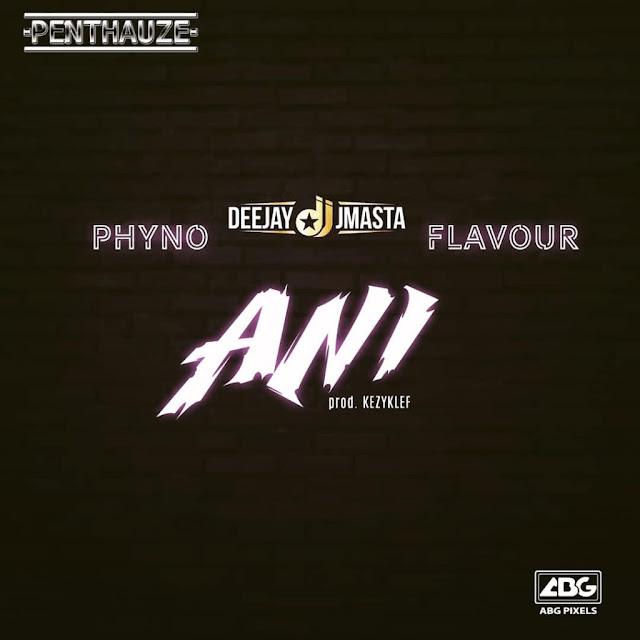 Phyno Ft. Mr Flavour x Deejay J Masta - Ani