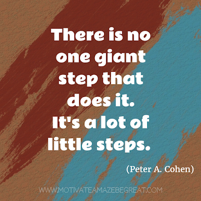 "Featured on 33 Rare Success Quotes In Images To Inspire You: ""There is no one giant step that does it. It's a lot of little steps."" - Peter A. Cohen"