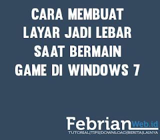 Cara membuat Layar jadi lebar saat bermain Game Di windows 7
