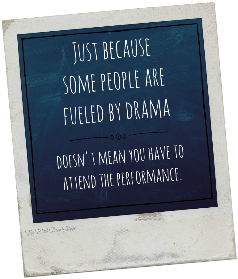 Just because some people are fueled by drama, doesn't mean you have to attend the performance.