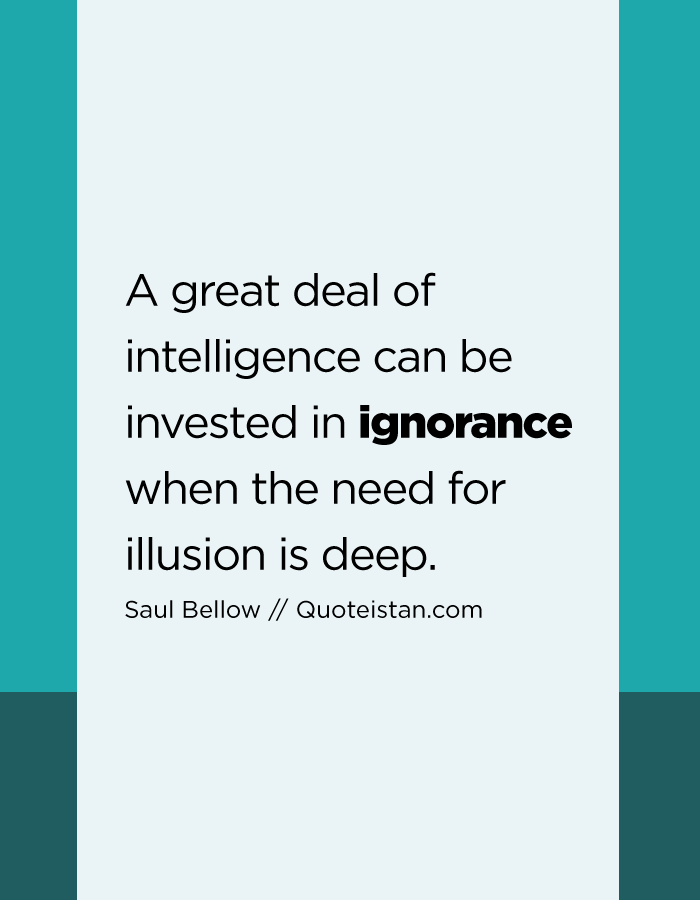 A great deal of intelligence can be invested in ignorance when the need for illusion is deep.