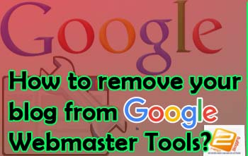 Remove Your Blog From Google Webmaster Tools