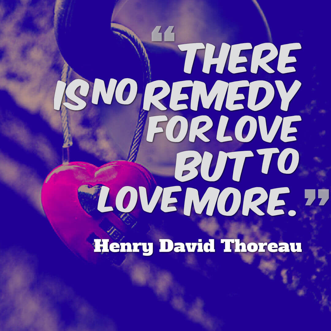 There is no remedy for love but to love more. ? Henry David Thoreau quotes about love