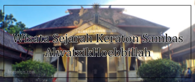 Wisata Sejarah Keraton Sambas AlwatzikHoebbillah